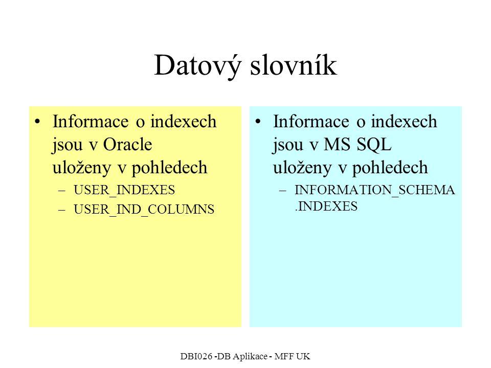 DBI026 -DB Aplikace - MFF UK Datový slovník Informace o indexech jsou v Oracle uloženy v pohledech –USER_INDEXES –USER_IND_COLUMNS Informace o indexech jsou v MS SQL uloženy v pohledech –INFORMATION_SCHEMA.INDEXES