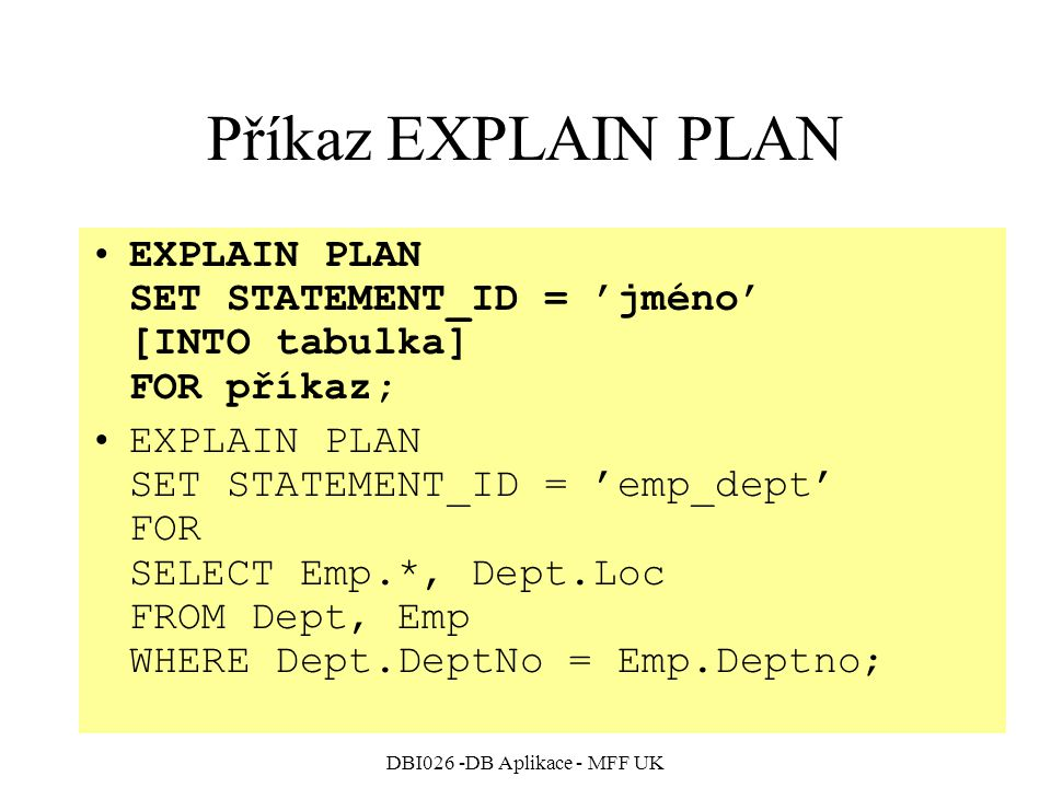 DBI026 -DB Aplikace - MFF UK Příkaz EXPLAIN PLAN EXPLAIN PLAN SET STATEMENT_ID = 'jméno' [INTO tabulka] FOR příkaz; EXPLAIN PLAN SET STATEMENT_ID = 'emp_dept' FOR SELECT Emp.*, Dept.Loc FROM Dept, Emp WHERE Dept.DeptNo = Emp.Deptno;