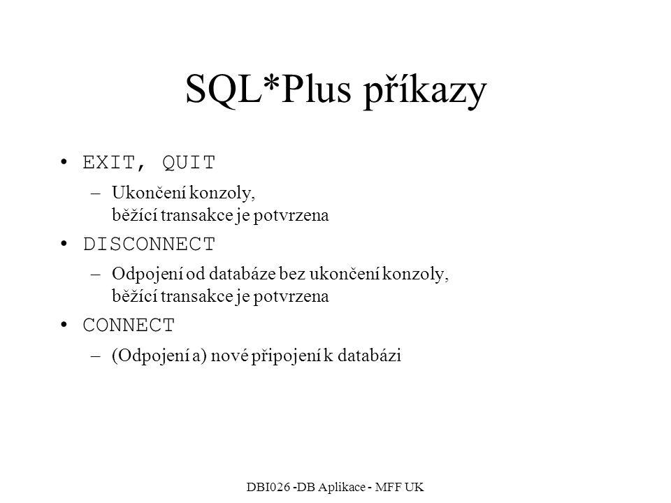 DBI026 -DB Aplikace - MFF UK SQL*Plus příkazy EXIT, QUIT –Ukončení konzoly, běžící transakce je potvrzena DISCONNECT –Odpojení od databáze bez ukončen