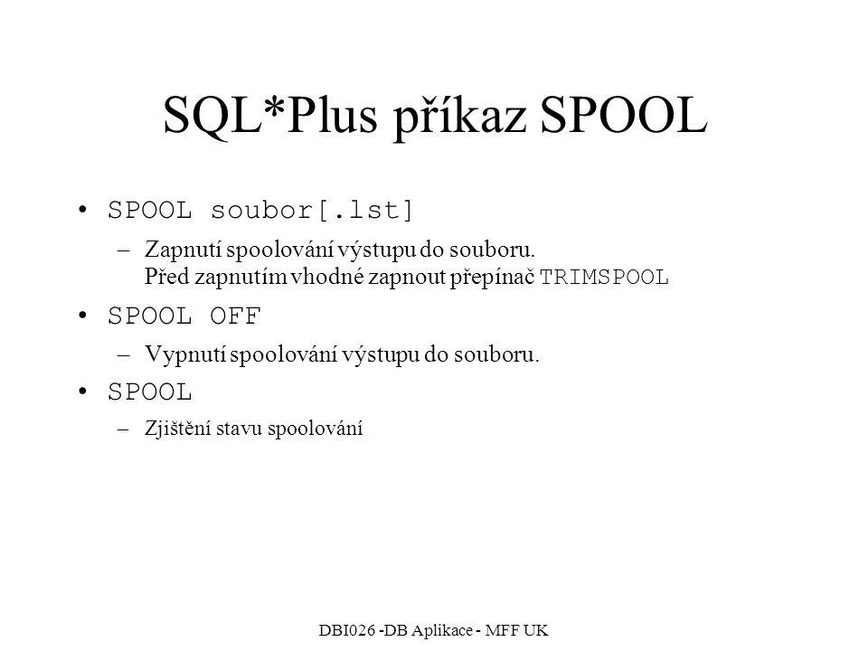 DBI026 -DB Aplikace - MFF UK SQL*Plus příkaz SPOOL SPOOL soubor[.lst] –Zapnutí spoolování výstupu do souboru. Před zapnutím vhodné zapnout přepínač TR