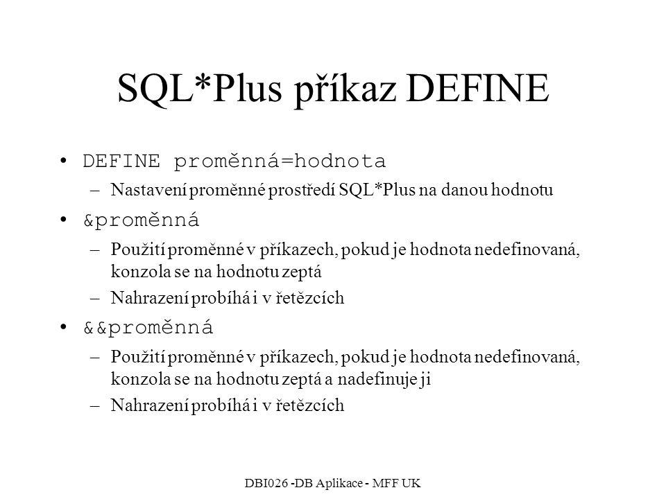 DBI026 -DB Aplikace - MFF UK SQL*Plus příkaz DEFINE DEFINE proměnná=hodnota –Nastavení proměnné prostředí SQL*Plus na danou hodnotu &proměnná –Použití