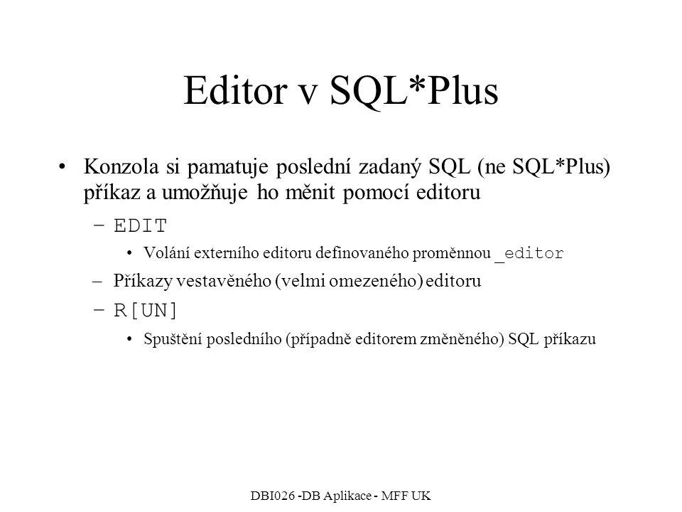 DBI026 -DB Aplikace - MFF UK Editor v SQL*Plus Konzola si pamatuje poslední zadaný SQL (ne SQL*Plus) příkaz a umožňuje ho měnit pomocí editoru –EDIT V