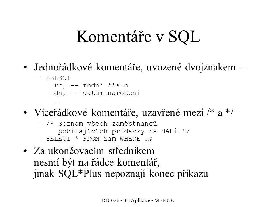 DBI026 -DB Aplikace - MFF UK Komentáře v SQL Jednořádkové komentáře, uvozené dvojznakem -- –SELECT rc, -- rodné číslo dn, -- datum narození … Víceřádk
