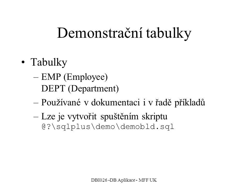 DBI026 -DB Aplikace - MFF UK Demonstrační tabulky Tabulky –EMP (Employee) DEPT (Department) –Používané v dokumentaci i v řadě příkladů –Lze je vytvoři
