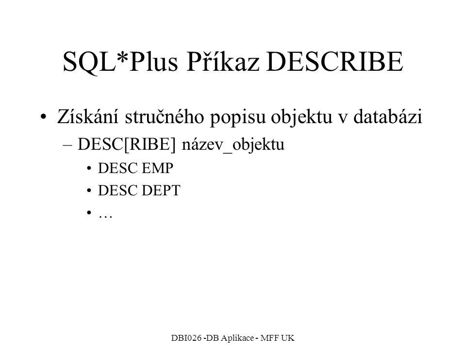 DBI026 -DB Aplikace - MFF UK SQL*Plus Příkaz DESCRIBE Získání stručného popisu objektu v databázi –DESC[RIBE] název_objektu DESC EMP DESC DEPT …