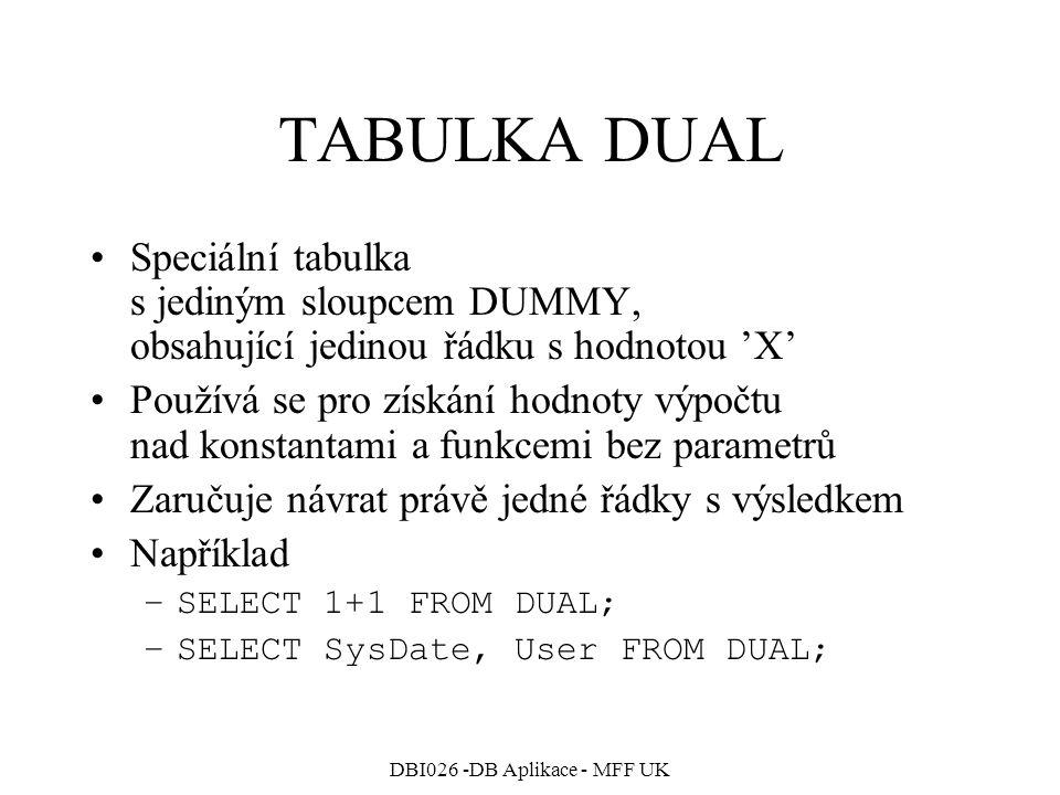DBI026 -DB Aplikace - MFF UK TABULKA DUAL Speciální tabulka s jediným sloupcem DUMMY, obsahující jedinou řádku s hodnotou 'X' Používá se pro získání h