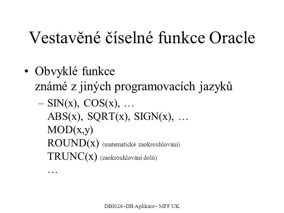 DBI026 -DB Aplikace - MFF UK Vestavěné číselné funkce Oracle Obvyklé funkce známé z jiných programovacích jazyků –SIN(x), COS(x), … ABS(x), SQRT(x), S