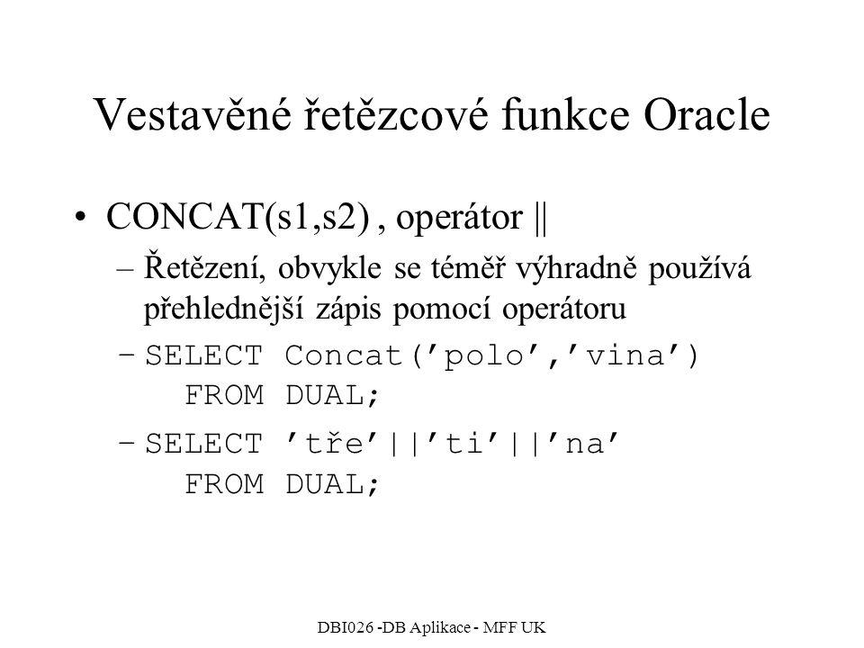 DBI026 -DB Aplikace - MFF UK Vestavěné řetězcové funkce Oracle CONCAT(s1,s2), operátor || –Řetězení, obvykle se téměř výhradně používá přehlednější zá