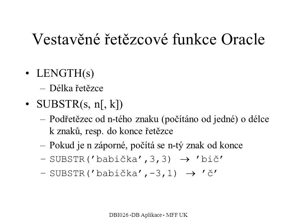 DBI026 -DB Aplikace - MFF UK Vestavěné řetězcové funkce Oracle LENGTH(s) –Délka řetězce SUBSTR(s, n[, k]) –Podřetězec od n-tého znaku (počítáno od jed