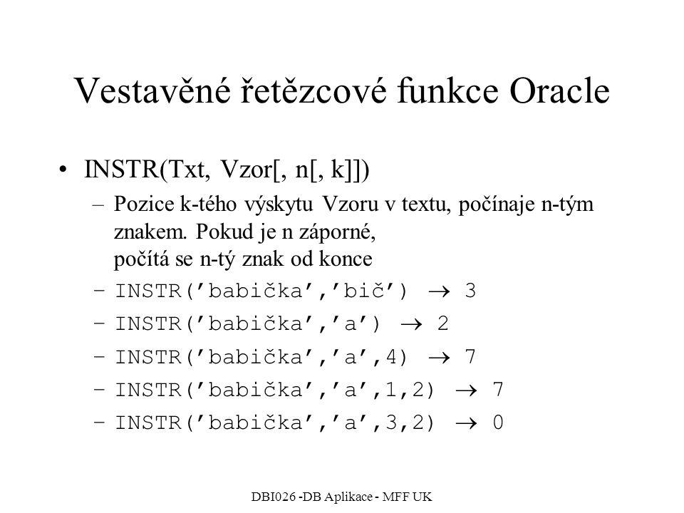 DBI026 -DB Aplikace - MFF UK Vestavěné řetězcové funkce Oracle INSTR(Txt, Vzor[, n[, k]]) –Pozice k-tého výskytu Vzoru v textu, počínaje n-tým znakem.