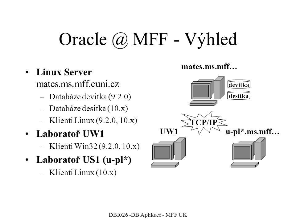 DBI026 -DB Aplikace - MFF UK Oracle @ MFF - Výhled Linux Server mates.ms.mff.cuni.cz –Databáze devitka (9.2.0) –Databáze desitka (10.x) –Klienti Linux
