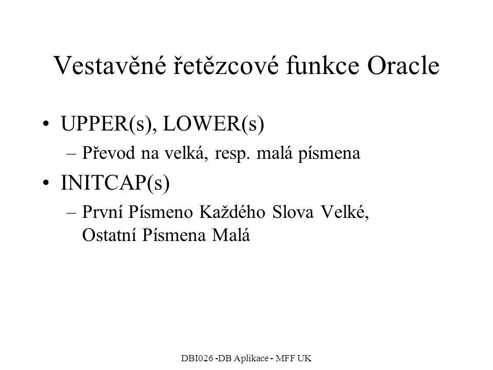 DBI026 -DB Aplikace - MFF UK Vestavěné řetězcové funkce Oracle UPPER(s), LOWER(s) –Převod na velká, resp. malá písmena INITCAP(s) –První Písmeno Každé