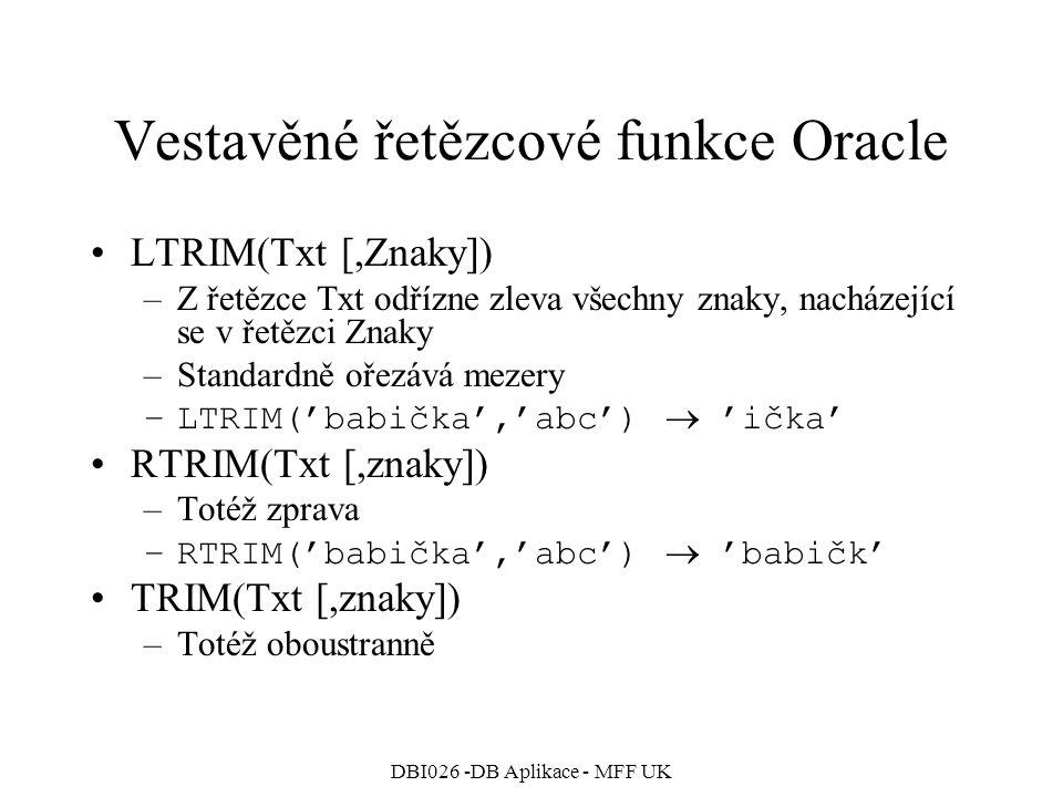 DBI026 -DB Aplikace - MFF UK Vestavěné řetězcové funkce Oracle LTRIM(Txt [,Znaky]) –Z řetězce Txt odřízne zleva všechny znaky, nacházející se v řetězc