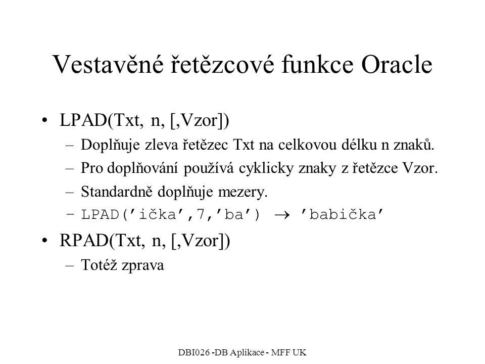 DBI026 -DB Aplikace - MFF UK Vestavěné řetězcové funkce Oracle LPAD(Txt, n, [,Vzor]) –Doplňuje zleva řetězec Txt na celkovou délku n znaků. –Pro doplň