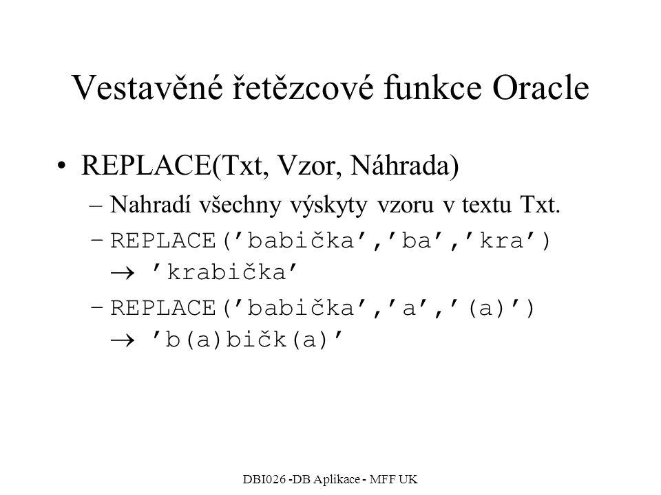 DBI026 -DB Aplikace - MFF UK Vestavěné řetězcové funkce Oracle REPLACE(Txt, Vzor, Náhrada) –Nahradí všechny výskyty vzoru v textu Txt. –REPLACE('babič