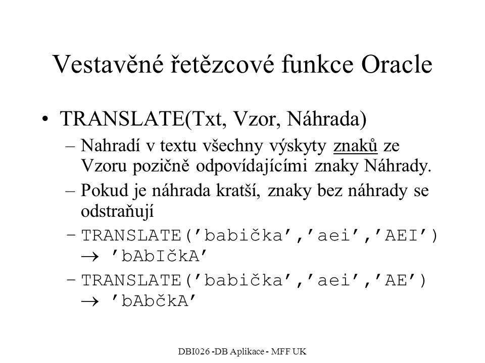 DBI026 -DB Aplikace - MFF UK Vestavěné řetězcové funkce Oracle TRANSLATE(Txt, Vzor, Náhrada) –Nahradí v textu všechny výskyty znaků ze Vzoru pozičně o