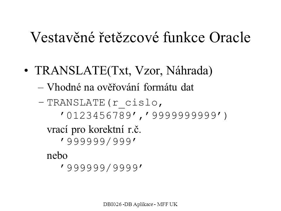 DBI026 -DB Aplikace - MFF UK Vestavěné řetězcové funkce Oracle TRANSLATE(Txt, Vzor, Náhrada) –Vhodné na ověřování formátu dat –TRANSLATE(r_cislo, '012