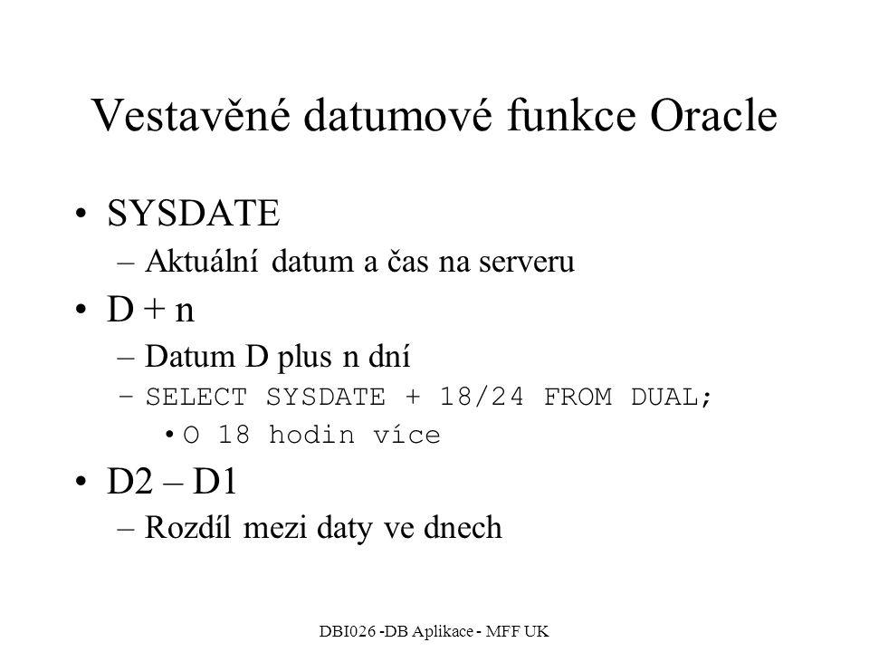 DBI026 -DB Aplikace - MFF UK Vestavěné datumové funkce Oracle SYSDATE –Aktuální datum a čas na serveru D + n –Datum D plus n dní –SELECT SYSDATE + 18/