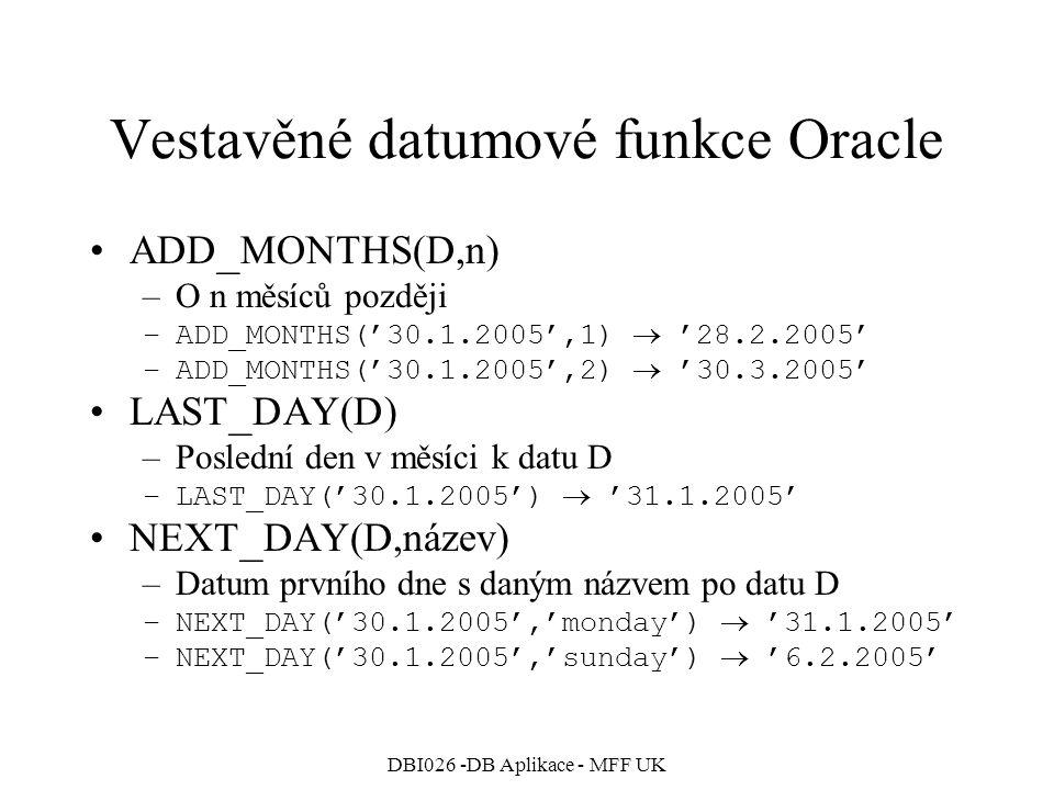 DBI026 -DB Aplikace - MFF UK Vestavěné datumové funkce Oracle ADD _ MONTHS(D,n) –O n měsíců později –ADD_MONTHS('30.1.2005',1)  '28.2.2005' –ADD_MONT