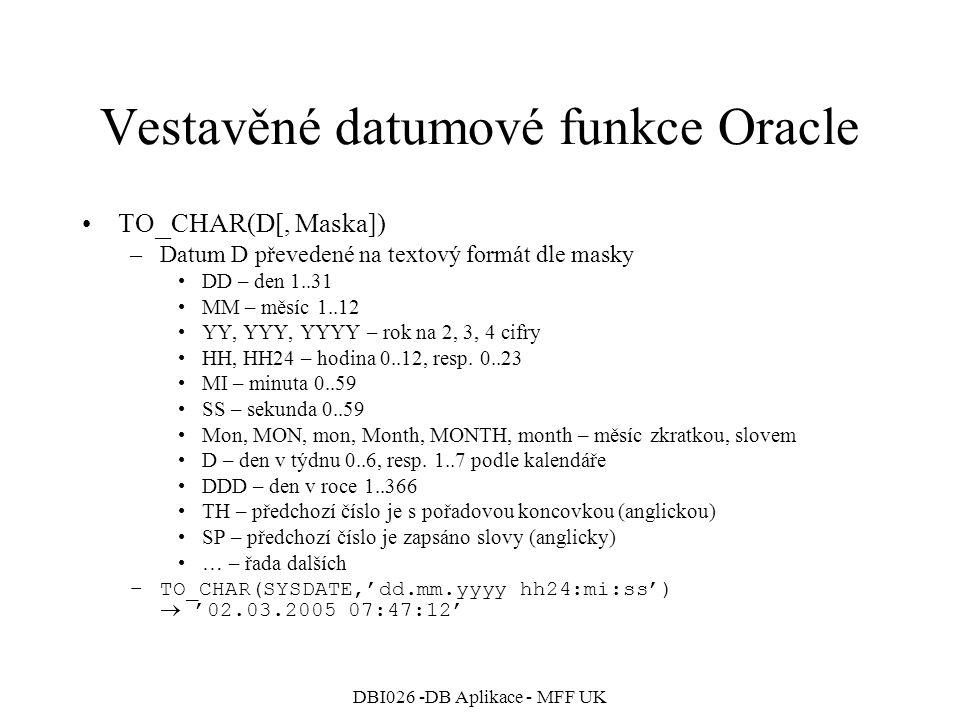 DBI026 -DB Aplikace - MFF UK Vestavěné datumové funkce Oracle TO _ CHAR(D[, Maska]) –Datum D převedené na textový formát dle masky DD – den 1..31 MM –