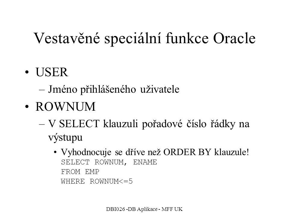 DBI026 -DB Aplikace - MFF UK Vestavěné speciální funkce Oracle USER –Jméno přihlášeného uživatele ROWNUM –V SELECT klauzuli pořadové číslo řádky na vý
