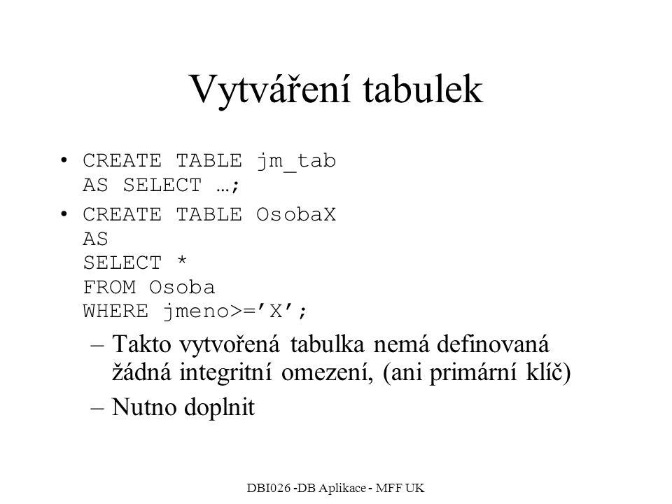 DBI026 -DB Aplikace - MFF UK Vytváření tabulek CREATE TABLE jm_tab AS SELECT …; CREATE TABLE OsobaX AS SELECT * FROM Osoba WHERE jmeno>='X'; –Takto vy