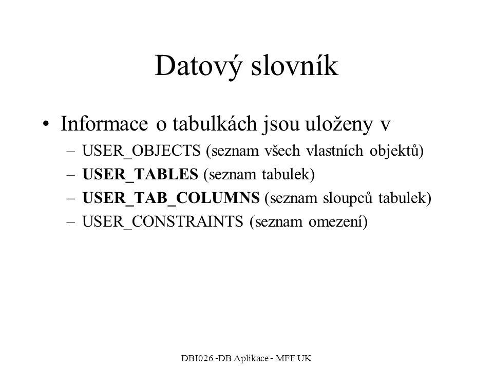 DBI026 -DB Aplikace - MFF UK Datový slovník Informace o tabulkách jsou uloženy v –USER_OBJECTS (seznam všech vlastních objektů) –USER_TABLES (seznam t