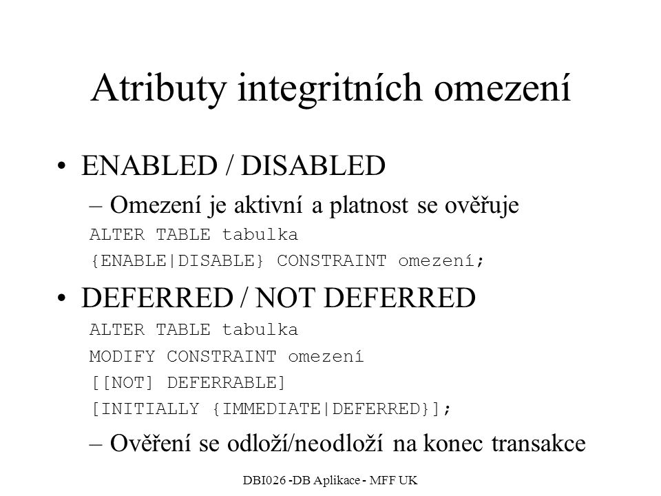 DBI026 -DB Aplikace - MFF UK Atributy integritních omezení ENABLED / DISABLED –Omezení je aktivní a platnost se ověřuje ALTER TABLE tabulka {ENABLE|DI