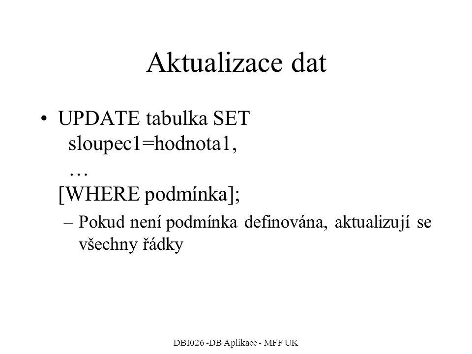 DBI026 -DB Aplikace - MFF UK Aktualizace dat UPDATE tabulka SET sloupec1=hodnota1, … [WHERE podmínka]; –Pokud není podmínka definována, aktualizují se