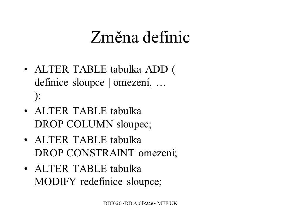 DBI026 -DB Aplikace - MFF UK Změna definic ALTER TABLE tabulka ADD ( definice sloupce | omezení, … ); ALTER TABLE tabulka DROP COLUMN sloupec; ALTER T