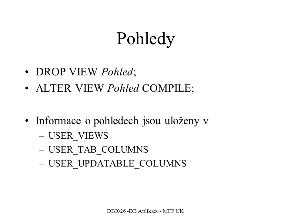 DBI026 -DB Aplikace - MFF UK Pohledy DROP VIEW Pohled; ALTER VIEW Pohled COMPILE; Informace o pohledech jsou uloženy v –USER_VIEWS –USER_TAB_COLUMNS –