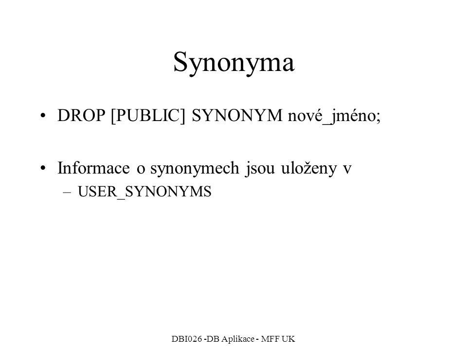 DBI026 -DB Aplikace - MFF UK Synonyma DROP [PUBLIC] SYNONYM nové_jméno; Informace o synonymech jsou uloženy v –USER_SYNONYMS