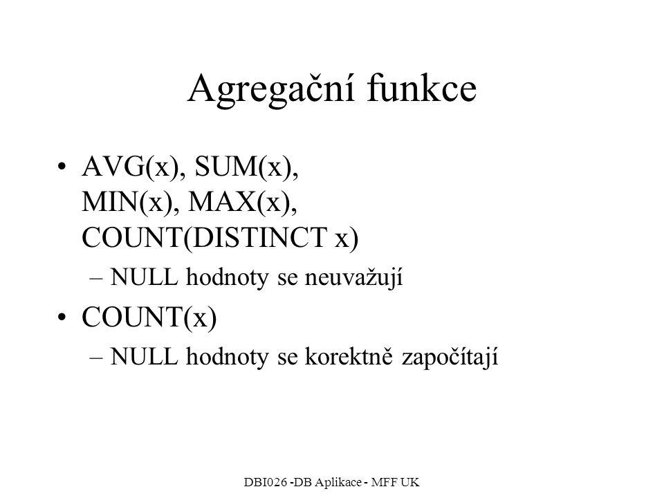 DBI026 -DB Aplikace - MFF UK Agregační funkce AVG(x), SUM(x), MIN(x), MAX(x), COUNT(DISTINCT x) –NULL hodnoty se neuvažují COUNT(x) –NULL hodnoty se k