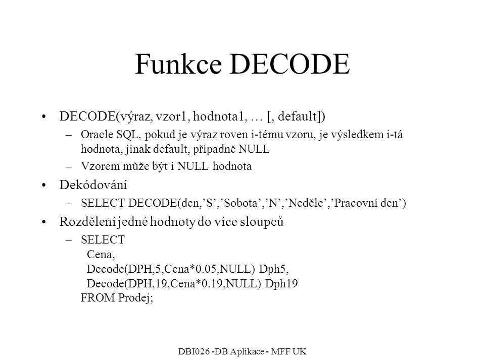 DBI026 -DB Aplikace - MFF UK Funkce DECODE DECODE(výraz, vzor1, hodnota1, … [, default]) –Oracle SQL, pokud je výraz roven i-tému vzoru, je výsledkem