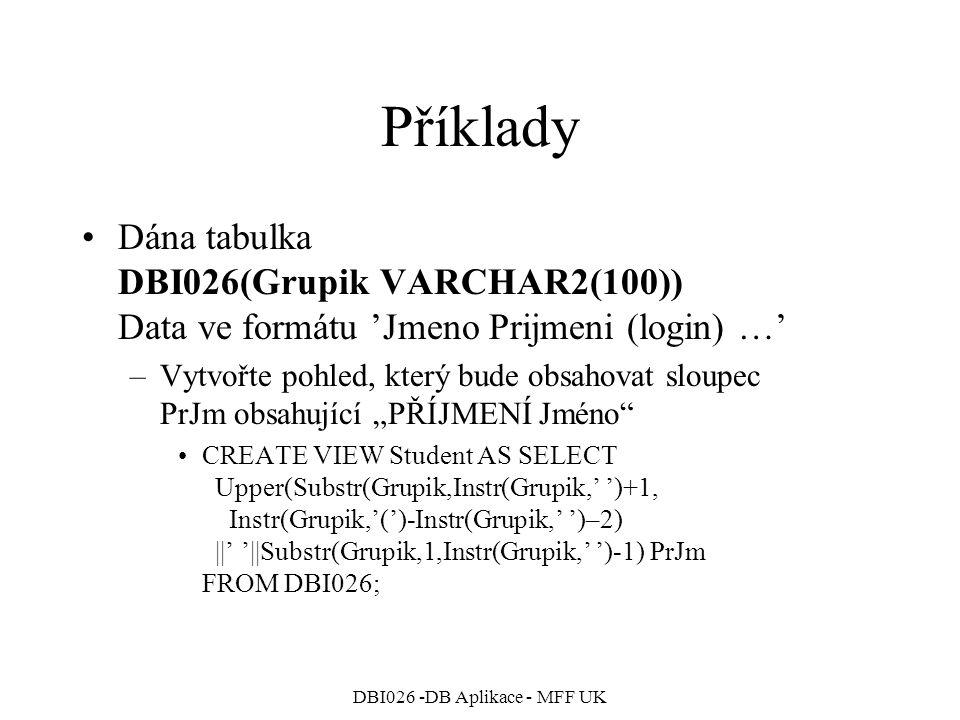 DBI026 -DB Aplikace - MFF UK Příklady Dána tabulka DBI026(Grupik VARCHAR2(100)) Data ve formátu 'Jmeno Prijmeni (login) …' –Vytvořte pohled, který bud