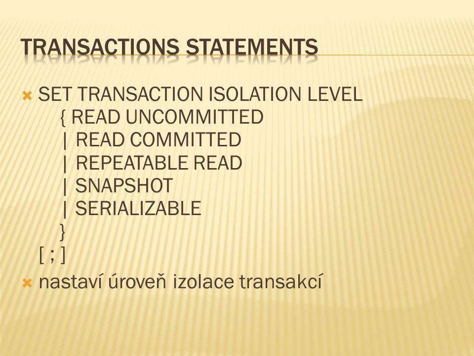  SET TRANSACTION ISOLATION LEVEL { READ UNCOMMITTED | READ COMMITTED | REPEATABLE READ | SNAPSHOT | SERIALIZABLE } [ ; ]  nastaví úroveň izolace tra