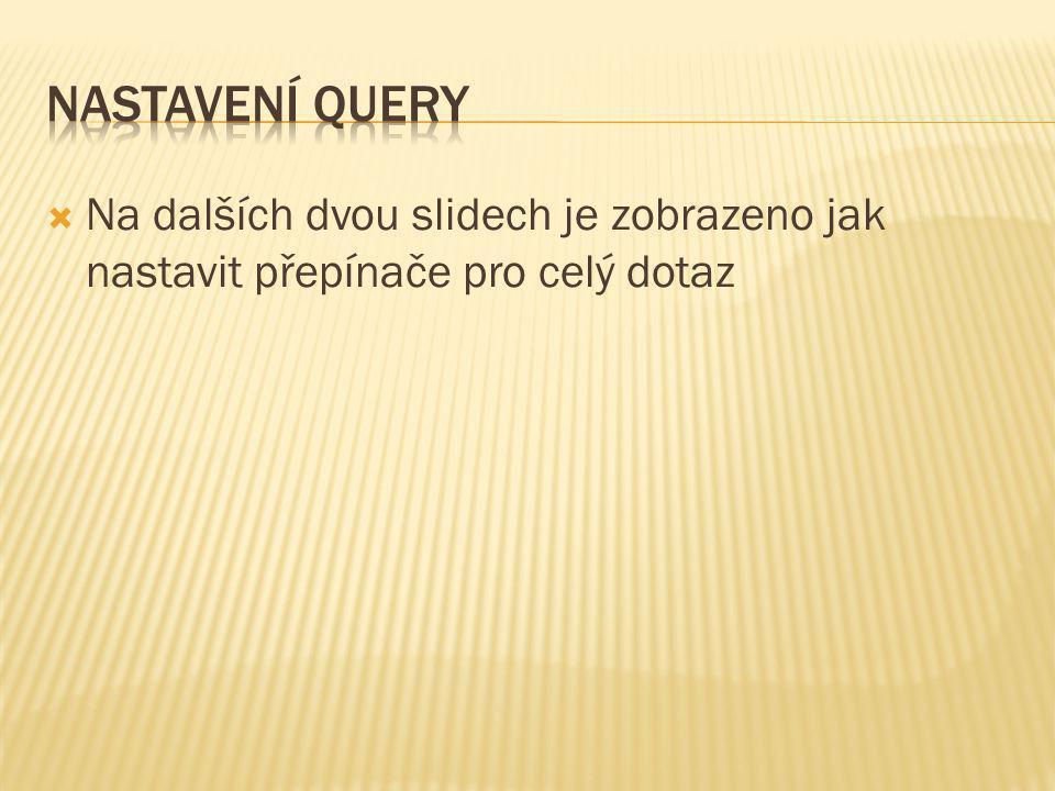  Na dalších dvou slidech je zobrazeno jak nastavit přepínače pro celý dotaz