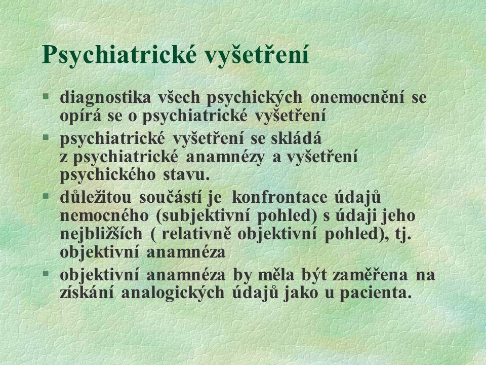 Psychiatrické vyšetření Psychiatrická anamnéza - základ pro stanovení diagnózy: §účel - sběr informací, které pomohou stanovit diagnózu, která je vodítkem pro další léčbu.