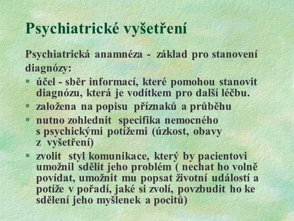 Psychiatrické vyšetření Psychiatrická anamnéza by měla obsahovat: §identifikační údaje §rodinnou anamnézu §osobní anamnézu od dětství přes adolescenci do dospělosti, sexuální anamnézu, sociální anamnézu §somatickou anamnézu (vždy dotaz na návykové látky !), výskyt somatických chorob i u příbuzných §současný problém – nynější onemocnění (začátek, trvání, průběh, příznaky, precipitační faktory) §předchozí psychiatrickou anamnézu včetně minulých příznaků, léčby, reakce na léčbu, předchozí hospitalizace (nejlepší predikátor léčby odpověď při minulých potížích!)