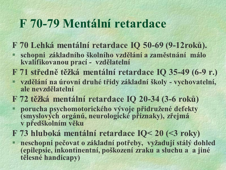 F 70-79 Mentální retardace F 70 Lehká mentální retardace IQ 50-69 (9-12roků). §schopni základního školního vzdělání a zaměstnání málo kvalifikovanou p
