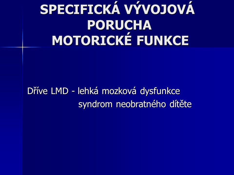 Dříve LMD - lehká mozková dysfunkce syndrom neobratného dítěte syndrom neobratného dítěte SPECIFICKÁ VÝVOJOVÁ PORUCHA MOTORICKÉ FUNKCE