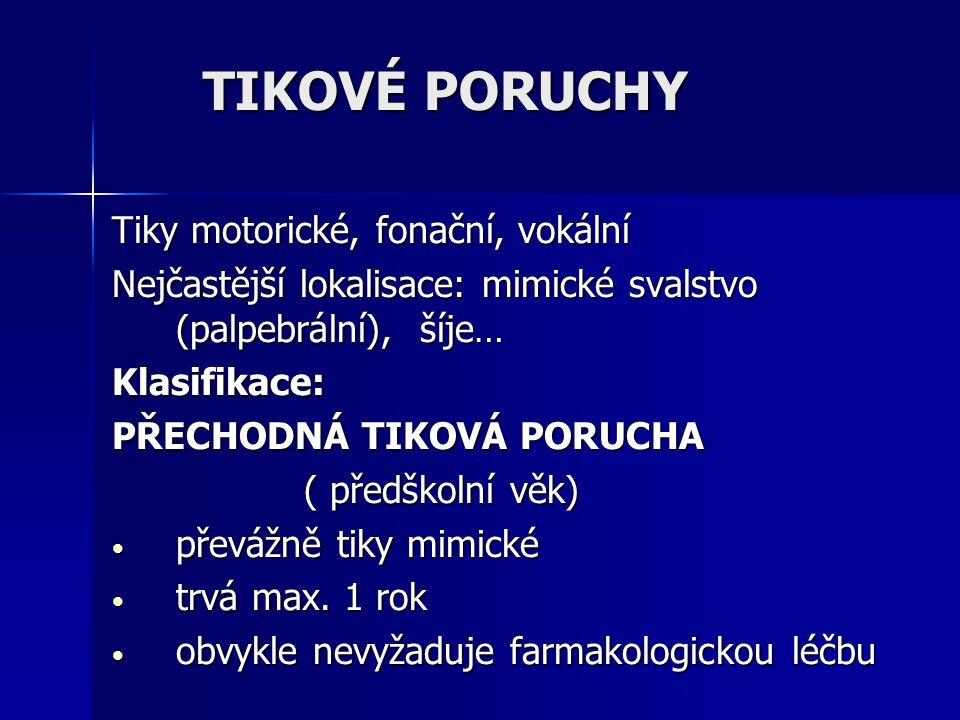 Tiky motorické, fonační, vokální Nejčastější lokalisace: mimické svalstvo (palpebrální), šíje… Klasifikace: PŘECHODNÁ TIKOVÁ PORUCHA ( předškolní věk)