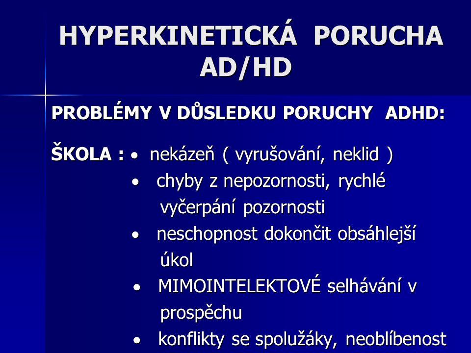 PROBLÉMY V DŮSLEDKU PORUCHY ADHD: ŠKOLA :  nekázeň ( vyrušování, neklid )  chyby z nepozornosti, rychlé  chyby z nepozornosti, rychlé vyčerpání poz