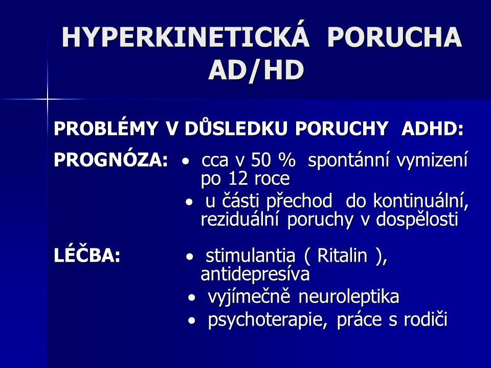 PROBLÉMY V DŮSLEDKU PORUCHY ADHD: PROGNÓZA:  cca v 50 % spontánní vymizení po 12 roce  u části přechod do kontinuální, reziduální poruchy v dospělos