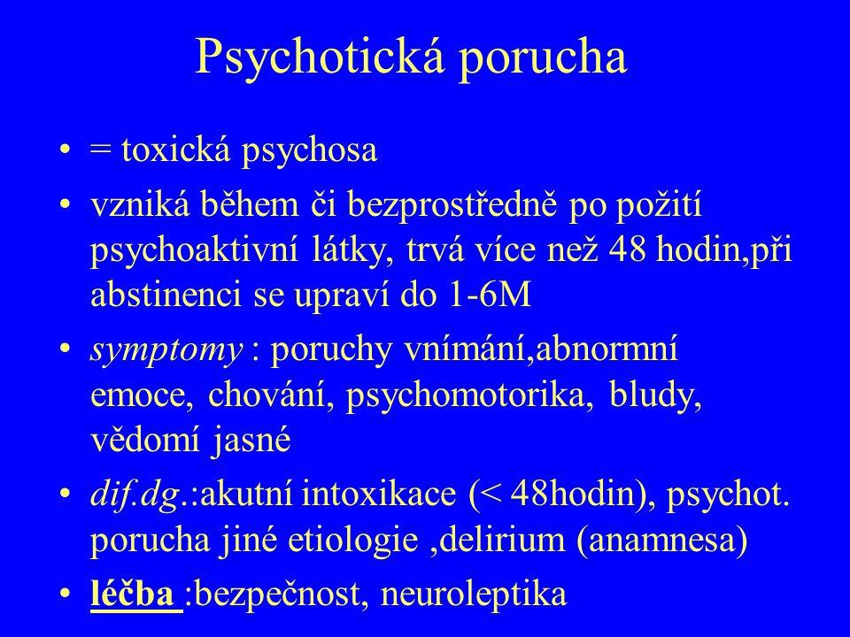 Psychotická porucha = toxická psychosa vzniká během či bezprostředně po požití psychoaktivní látky, trvá více než 48 hodin,při abstinenci se upraví do