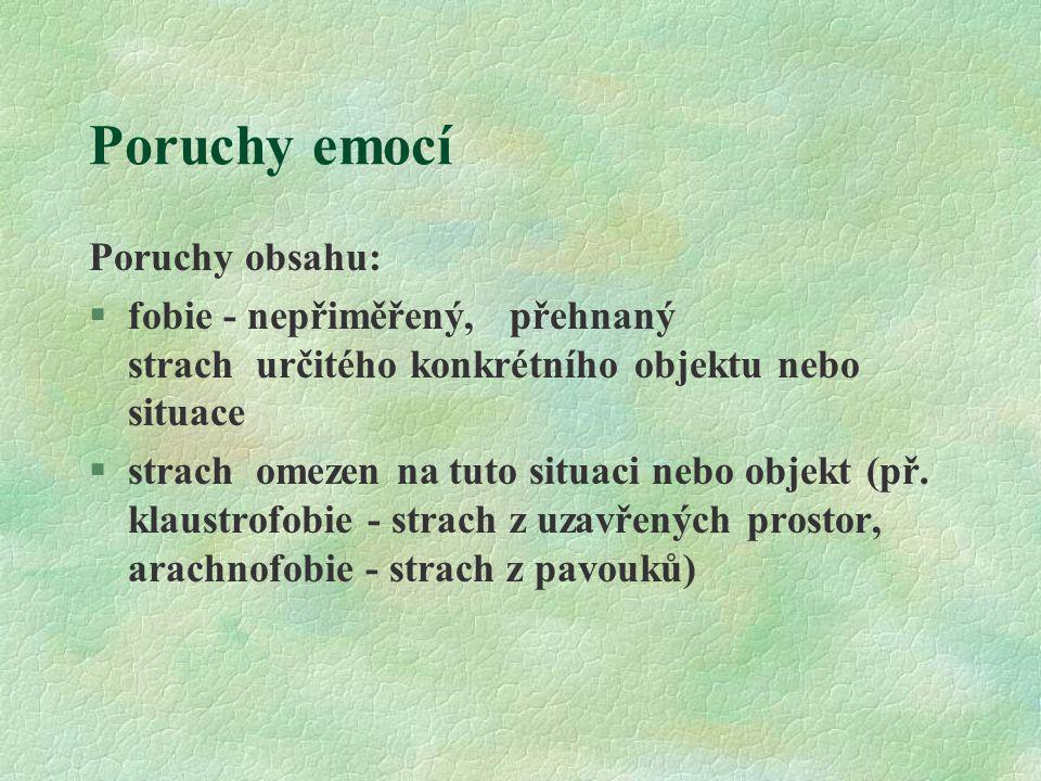 Poruchy emocí Poruchy obsahu: §fobie - nepřiměřený, přehnaný strach určitého konkrétního objektu nebo situace §strach omezen na tuto situaci nebo obje