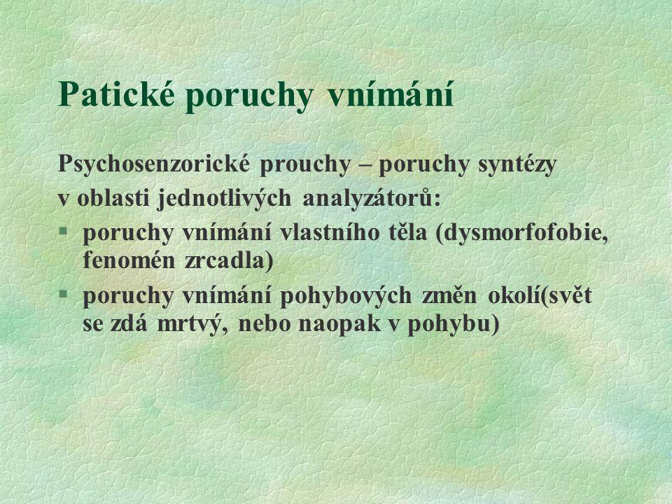 Patické poruchy vnímání Psychosenzorické prouchy – poruchy syntézy v oblasti jednotlivých analyzátorů: §poruchy vnímání vlastního těla (dysmorfofobie,