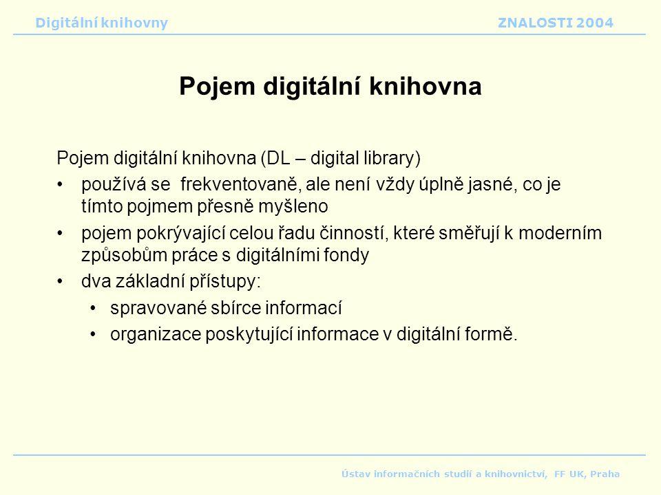 Digitální knihovnyZNALOSTI 2004 Ústav informačních studií a knihovnictví, FF UK, Praha Pojem digitální knihovna Pojem digitální knihovna (DL – digital library) používá se frekventovaně, ale není vždy úplně jasné, co je tímto pojmem přesně myšleno pojem pokrývající celou řadu činností, které směřují k moderním způsobům práce s digitálními fondy dva základní přístupy: spravované sbírce informací organizace poskytující informace v digitální formě.