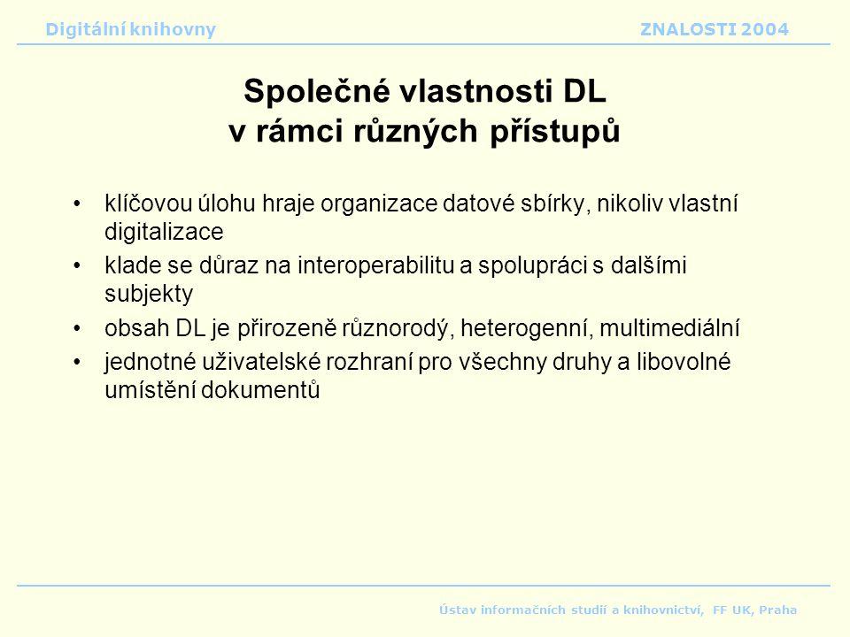 Digitální knihovnyZNALOSTI 2004 Ústav informačních studií a knihovnictví, FF UK, Praha Společné vlastnosti DL v rámci různých přístupů klíčovou úlohu hraje organizace datové sbírky, nikoliv vlastní digitalizace klade se důraz na interoperabilitu a spolupráci s dalšími subjekty obsah DL je přirozeně různorodý, heterogenní, multimediální jednotné uživatelské rozhraní pro všechny druhy a libovolné umístění dokumentů