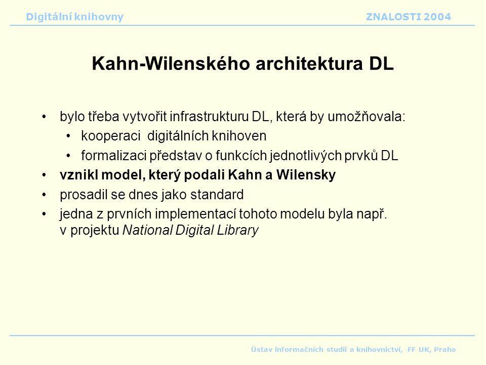 Digitální knihovnyZNALOSTI 2004 Ústav informačních studií a knihovnictví, FF UK, Praha Kahn-Wilenského architektura DL bylo třeba vytvořit infrastrukturu DL, která by umožňovala: kooperaci digitálních knihoven formalizaci představ o funkcích jednotlivých prvků DL vznikl model, který podali Kahn a Wilensky prosadil se dnes jako standard jedna z prvních implementací tohoto modelu byla např.
